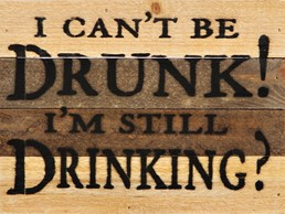 I Can't Be Drunk! 8x6 Reclaimed Wood Wall Art