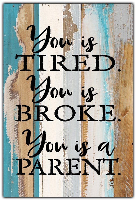 You Is Tired You Is Broke You Is A Parent 8 X12